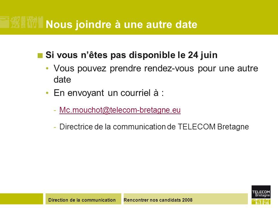 Direction de la communicationRencontrer nos candidats 2008 Nous joindre à une autre date Si vous nêtes pas disponible le 24 juin Vous pouvez prendre rendez-vous pour une autre date En envoyant un courriel à : -Mc.mouchot@telecom-bretagne.euMc.mouchot@telecom-bretagne.eu -Directrice de la communication de TELECOM Bretagne