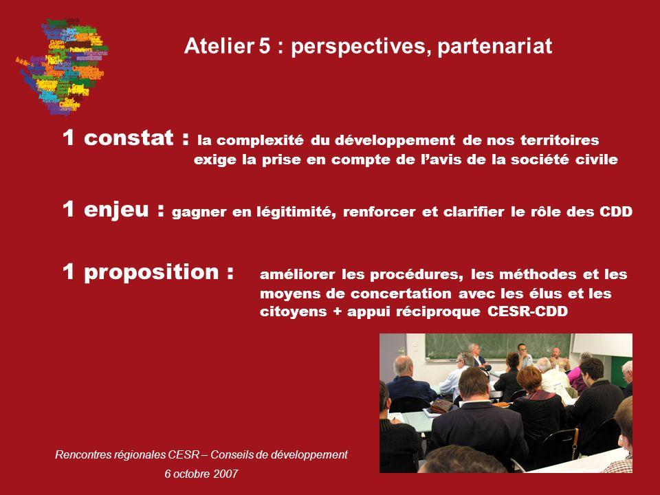 Rencontres régionales CESR – Conseils de développement 6 octobre 2007 Atelier 5 : perspectives, partenariat 1 constat : la complexité du développement de nos territoires exige la prise en compte de lavis de la société civile 1 proposition : améliorer les procédures, les méthodes et les moyens de concertation avec les élus et les citoyens + appui réciproque CESR-CDD 1 enjeu : gagner en légitimité, renforcer et clarifier le rôle des CDD