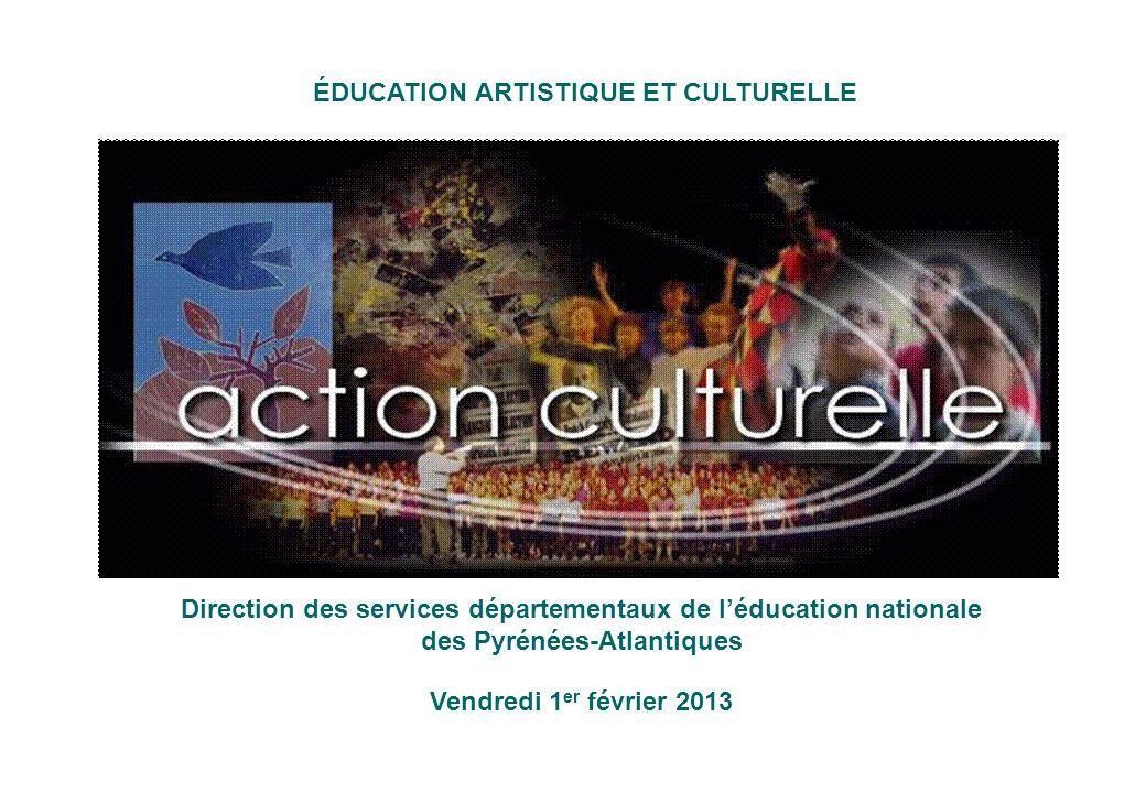 ÉDUCATION ARTISTIQUE ET CULTURELLE Direction des services départementaux de léducation nationale des Pyrénées-Atlantiques Vendredi 1 er février 2013