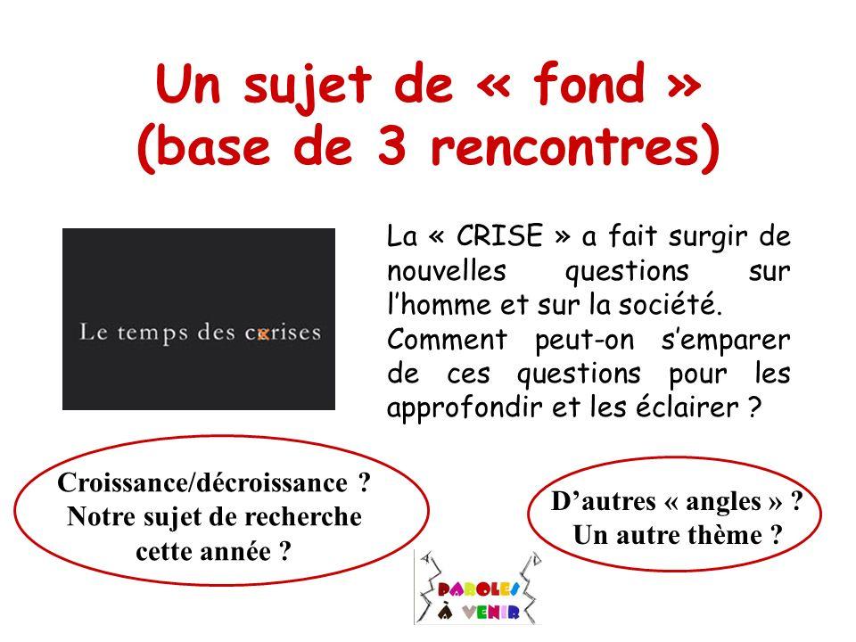 Un sujet de « fond » (base de 3 rencontres) La « CRISE » a fait surgir de nouvelles questions sur lhomme et sur la société. Comment peut-on semparer d