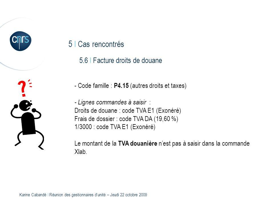 Karine Cabandé l Réunion des gestionnaires dunité – Jeudi 22 octobre 2009 5 I Cas rencontrés 5.6 I Facture droits de douane - Code famille : P4.15 (au