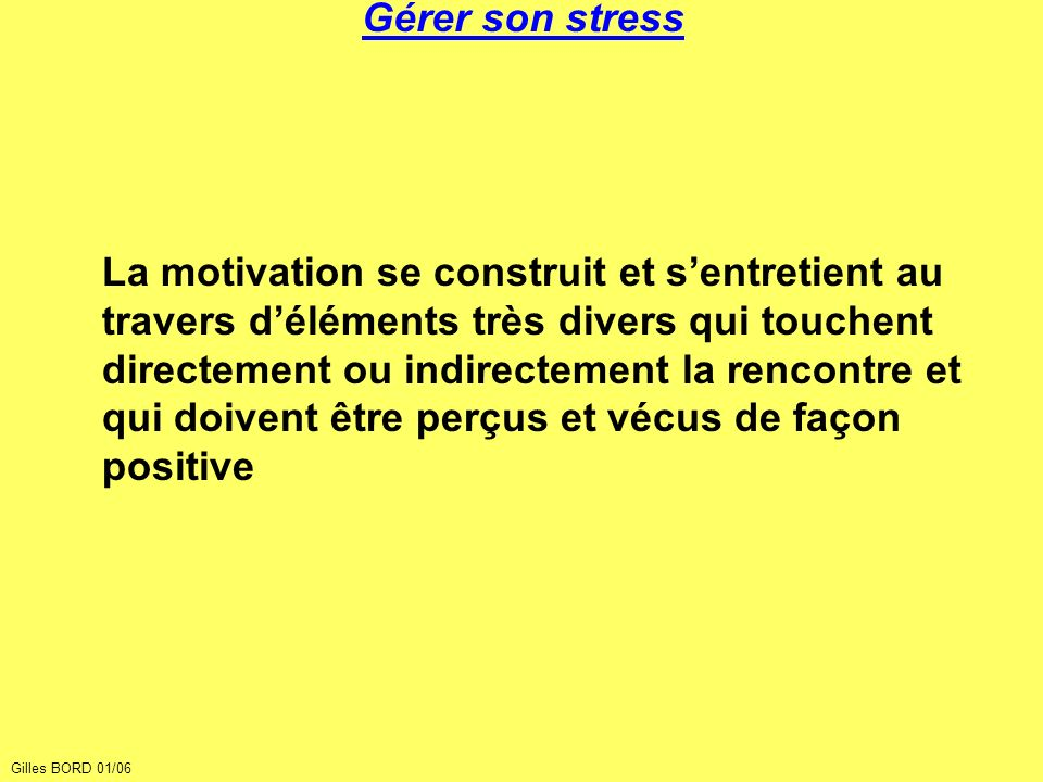 Gérer son stress La motivation se construit et sentretient au travers déléments très divers qui touchent directement ou indirectement la rencontre et