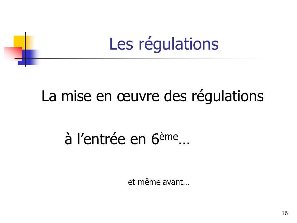 16 Les régulations La mise en œuvre des régulations à lentrée en 6 ème … et même avant…