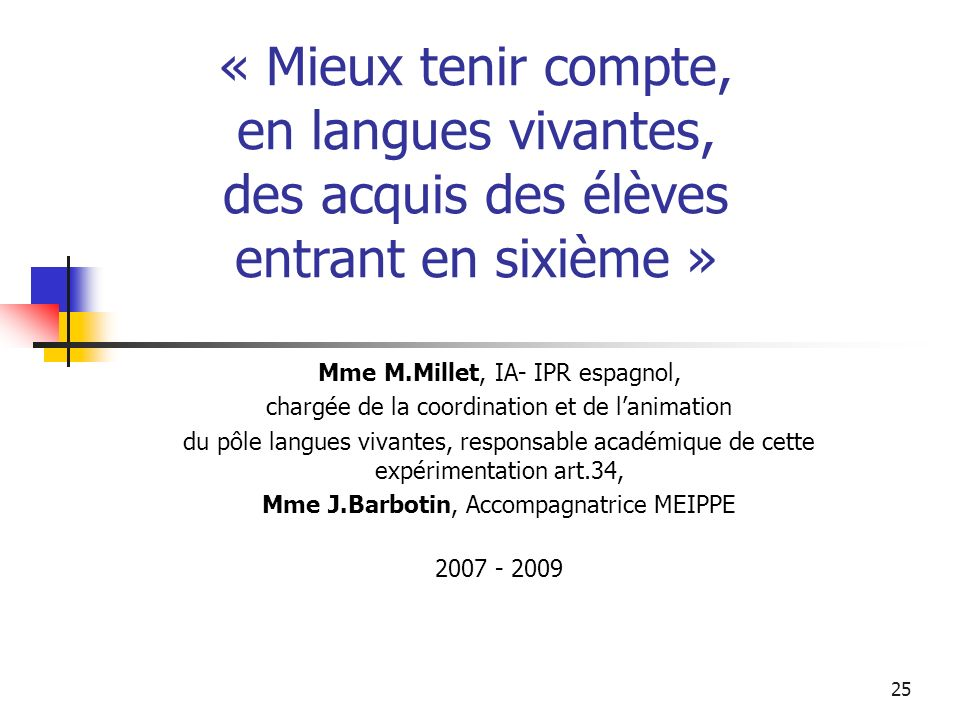 25 Mme M.Millet, IA- IPR espagnol, chargée de la coordination et de lanimation du pôle langues vivantes, responsable académique de cette expérimentation art.34, Mme J.Barbotin, Accompagnatrice MEIPPE 2007 - 2009 « Mieux tenir compte, en langues vivantes, des acquis des élèves entrant en sixième »