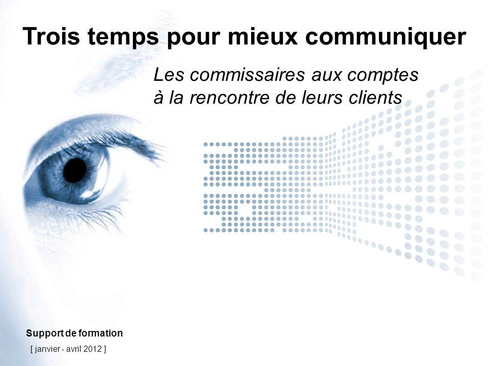 Trois temps pour mieux communiquer Les commissaires aux comptes à la rencontre de leurs clients Support de formation [ janvier - avril 2012 ]