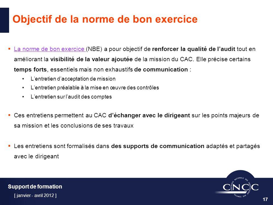 Support de formation [ janvier - avril 2012 ] 17 Objectif de la norme de bon exercice La norme de bon exercice (NBE) a pour objectif de renforcer la qualité de laudit tout en La norme de bon exercice améliorant la visibilité de la valeur ajoutée de la mission du CAC.