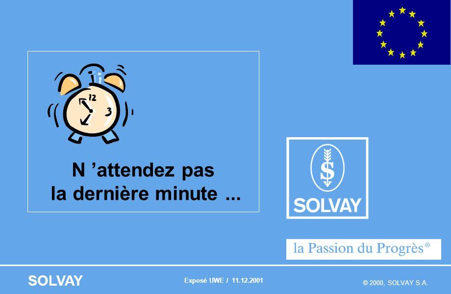 © 2000, SOLVAY S.A. SOLVAY N attendez pas la dernière minute... Exposé UWE / 11.12.2001