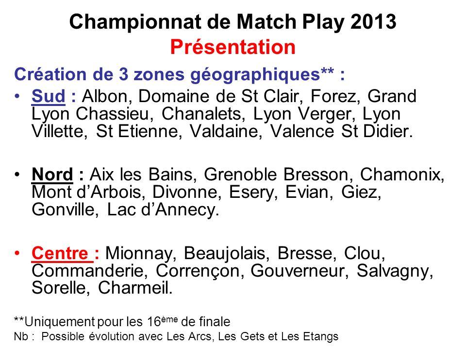 Championnat de Match Play 2013 Présentation Création de 3 zones géographiques** : Sud : Albon, Domaine de St Clair, Forez, Grand Lyon Chassieu, Chanalets, Lyon Verger, Lyon Villette, St Etienne, Valdaine, Valence St Didier.