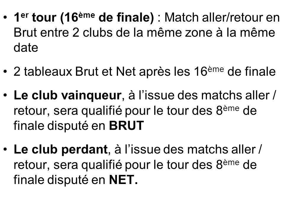 1 er tour (16 ème de finale) : Match aller/retour en Brut entre 2 clubs de la même zone à la même date 2 tableaux Brut et Net après les 16 ème de fina