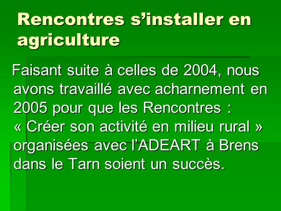 Rencontres sinstaller en agriculture Faisant suite à celles de 2004, nous avons travaillé avec acharnement en 2005 pour que les Rencontres : « Créer s