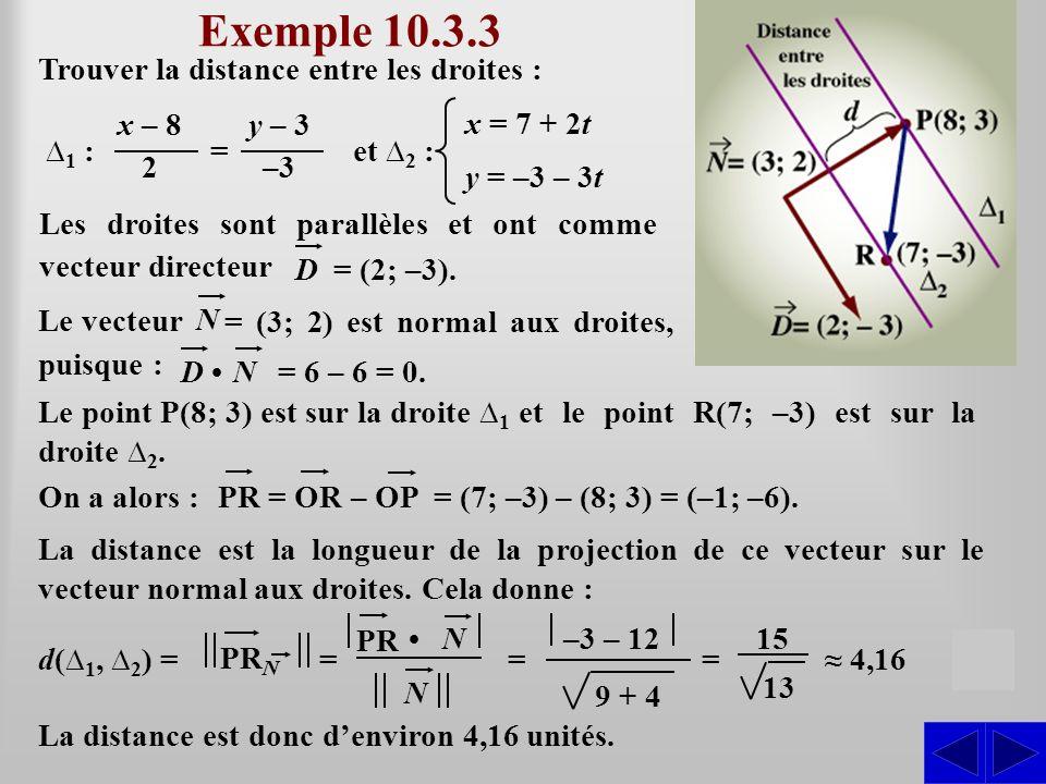 Exemple 10.3.3 Trouver la distance entre les droites : S d( 1, 2 ) = La distance est donc denviron 4,16 unités. Les droites sont parallèles et ont com