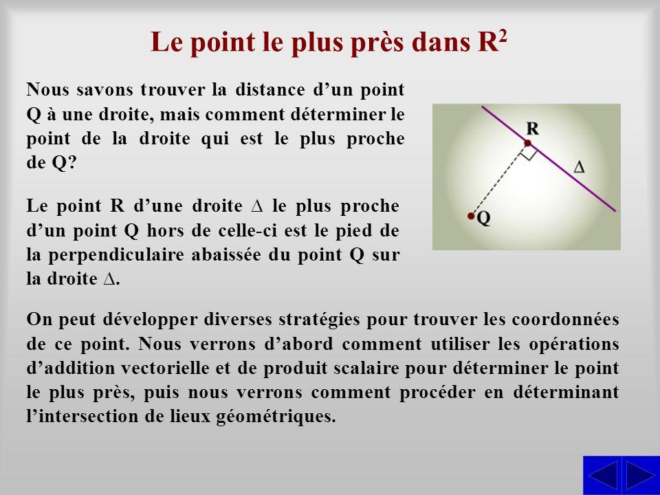 Le point le plus près dans R 2 Nous savons trouver la distance dun point Q à une droite, mais comment déterminer le point de la droite qui est le plus proche de Q.