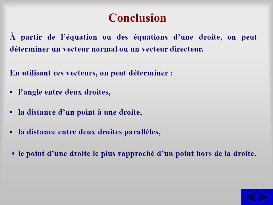 Conclusion À partir de léquation ou des équations dune droite, on peut déterminer un vecteur normal ou un vecteur directeur. En utilisant ces vecteurs