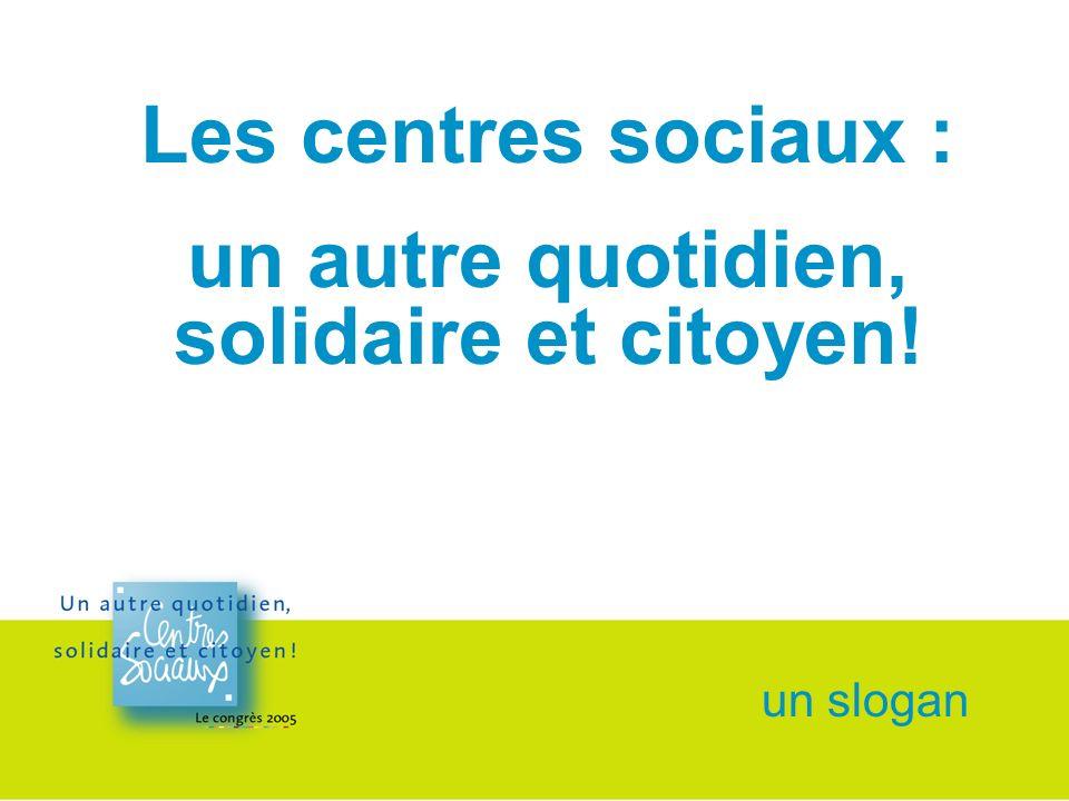 un slogan Les centres sociaux : un autre quotidien, solidaire et citoyen!