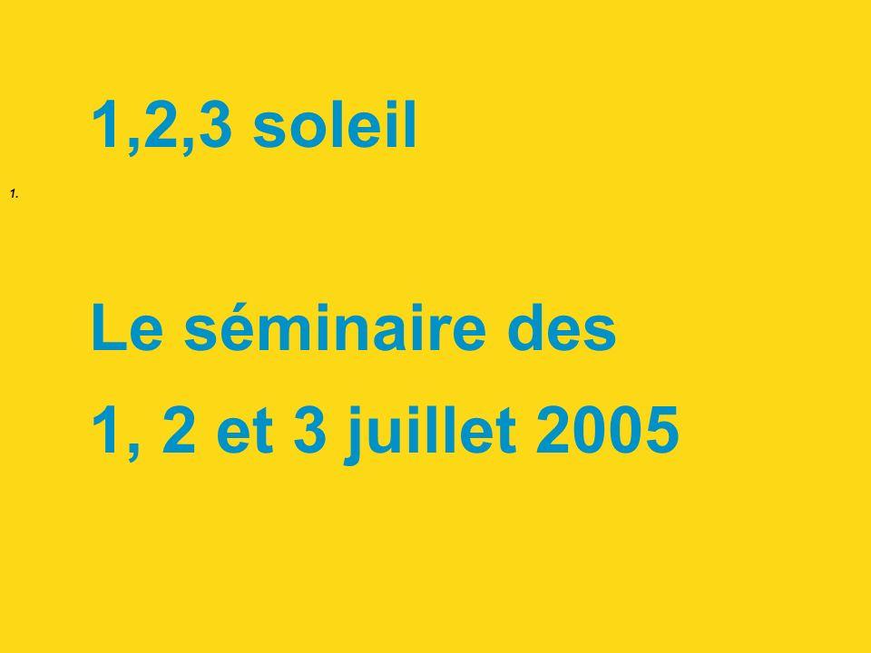 1. 1,2,3 soleil Le séminaire des 1, 2 et 3 juillet 2005