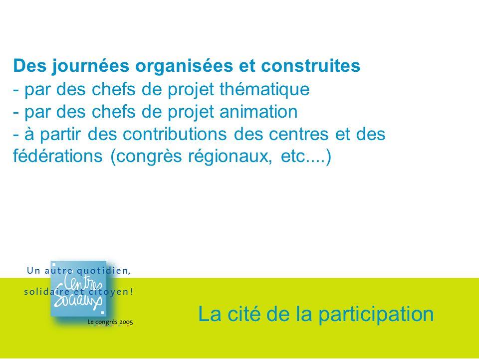 Des journées organisées et construites - par des chefs de projet thématique - par des chefs de projet animation - à partir des contributions des centres et des fédérations (congrès régionaux, etc....) La cité de la participation
