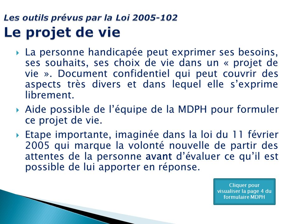 Les outils prévus par la Loi 2005-102 Le projet de vie La personne handicapée peut exprimer ses besoins, ses souhaits, ses choix de vie dans un « projet de vie ».