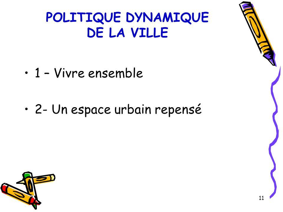11 POLITIQUE DYNAMIQUE DE LA VILLE 1 – Vivre ensemble 2- Un espace urbain repensé