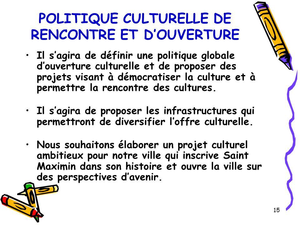 15 POLITIQUE CULTURELLE DE RENCONTRE ET DOUVERTURE Il sagira de définir une politique globale douverture culturelle et de proposer des projets visant à démocratiser la culture et à permettre la rencontre des cultures.