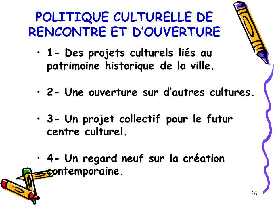 16 POLITIQUE CULTURELLE DE RENCONTRE ET DOUVERTURE 1- Des projets culturels liés au patrimoine historique de la ville.