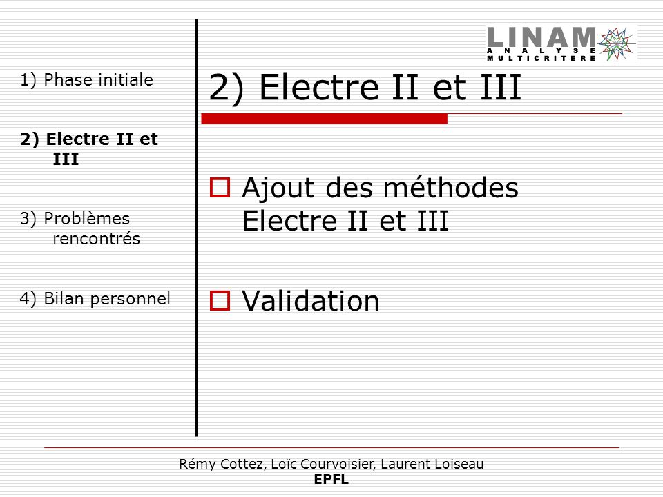 Rémy Cottez, Loïc Courvoisier, Laurent Loiseau EPFL 2) Electre II et III Ajout des méthodes Electre II et III Validation 1) Phase initiale 2) Electre