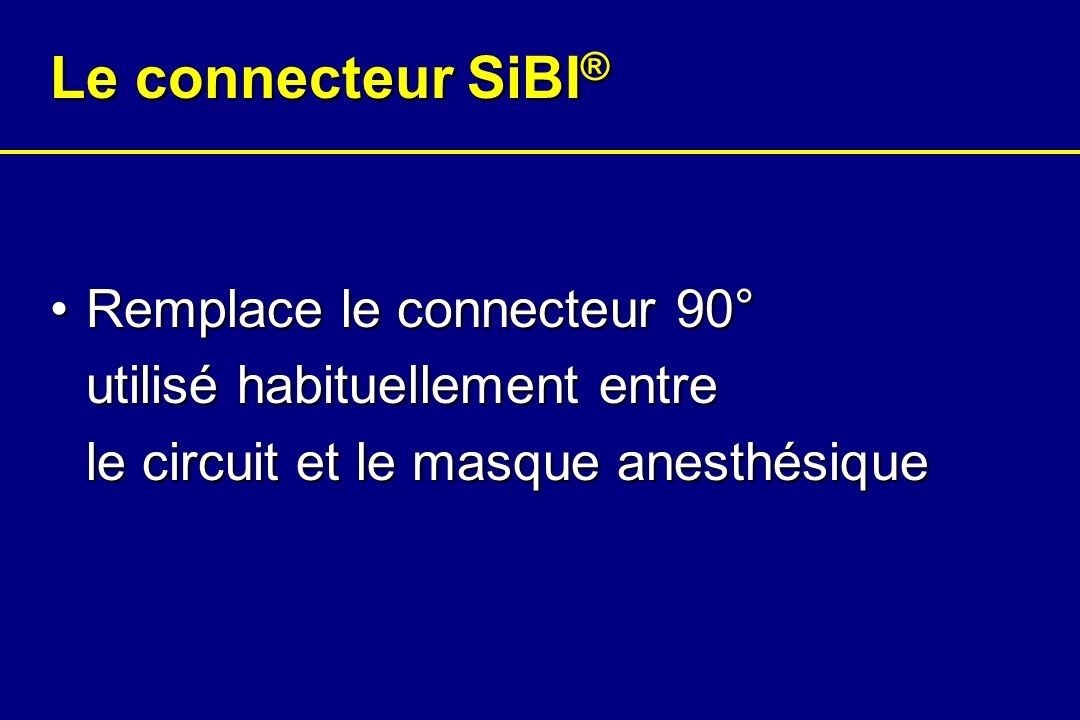 Le connecteur SiBI ® Facilite linduction par inhalationFacilite linduction par inhalation Permet simultanément une pré-oxygénation et une saturation du circuit anesthésiquePermet simultanément une pré-oxygénation et une saturation du circuit anesthésique Limite de façon maximale les fuites de gaz anesthésiques en salle dopérationLimite de façon maximale les fuites de gaz anesthésiques en salle dopération