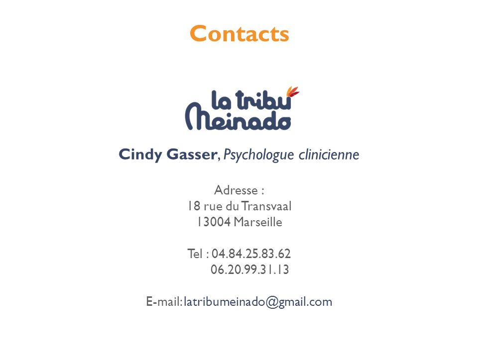 Contacts Cindy Gasser, Psychologue clinicienne Adresse : 18 rue du Transvaal 13004 Marseille Tel : 04.84.25.83.62 06.20.99.31.13 E-mail: latribumeinad