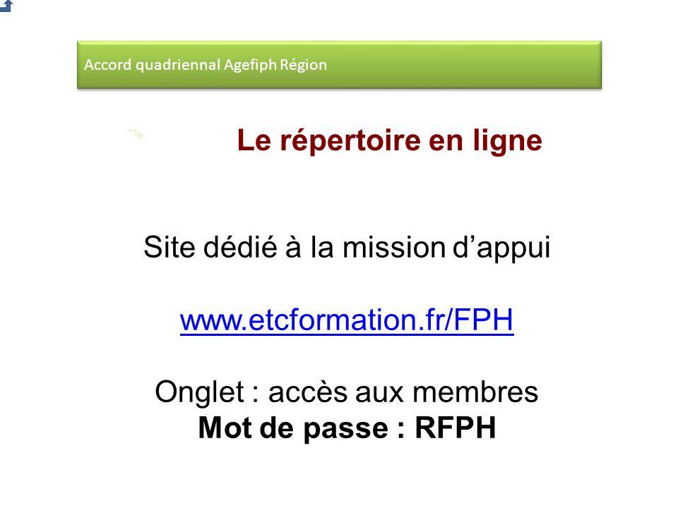 Accord quadriennal Agefiph Région Le répertoire en ligne Site dédié à la mission dappui www.etcformation.fr/FPH Onglet : accès aux membres Mot de passe : RFPH