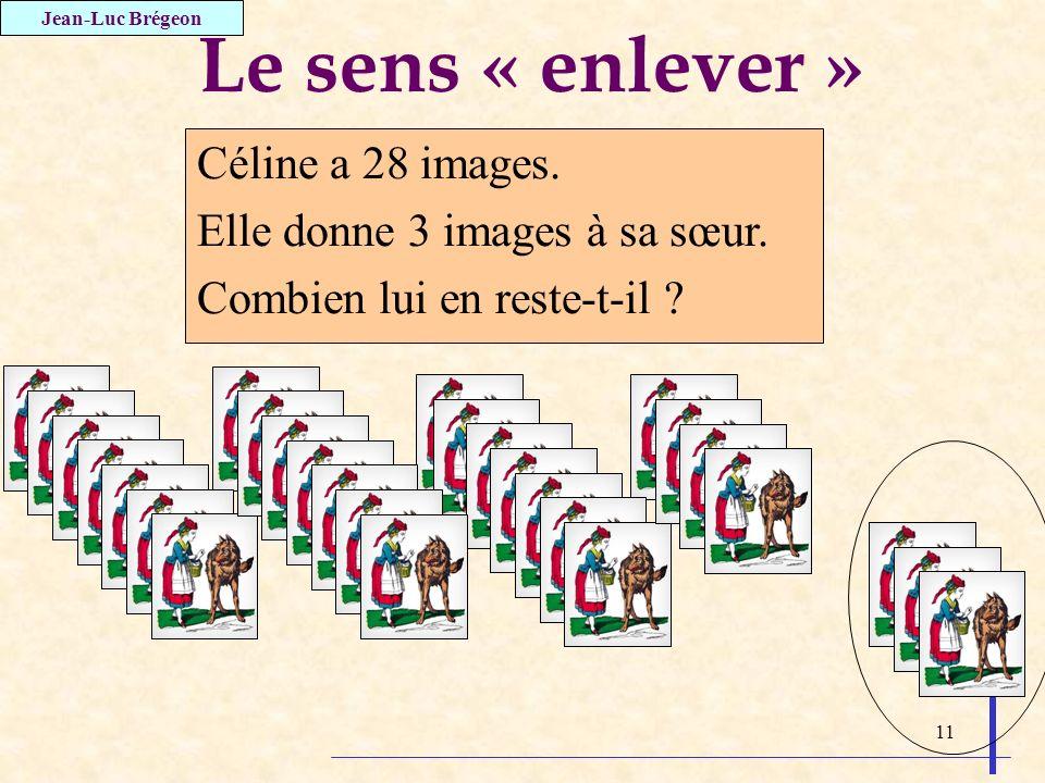 11 Le sens « enlever » Céline a 28 images. Elle donne 3 images à sa sœur. Combien lui en reste-t-il ? Jean-Luc Brégeon