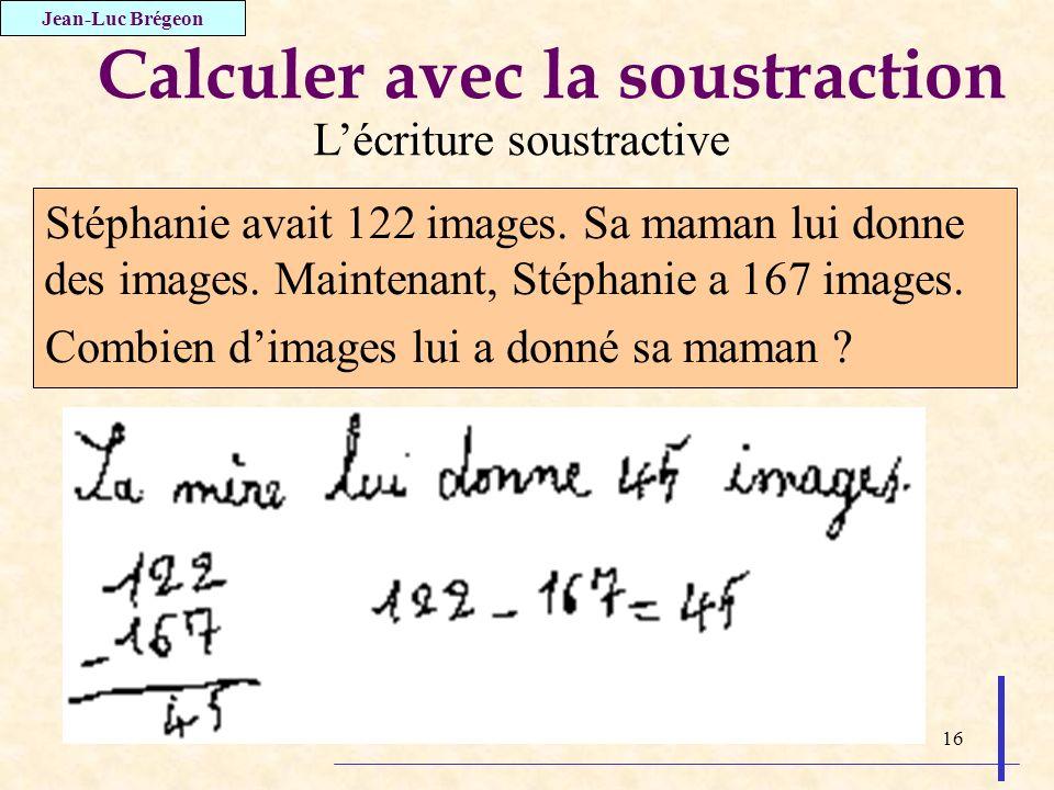 16 Calculer avec la soustraction Stéphanie avait 122 images. Sa maman lui donne des images. Maintenant, Stéphanie a 167 images. Combien dimages lui a