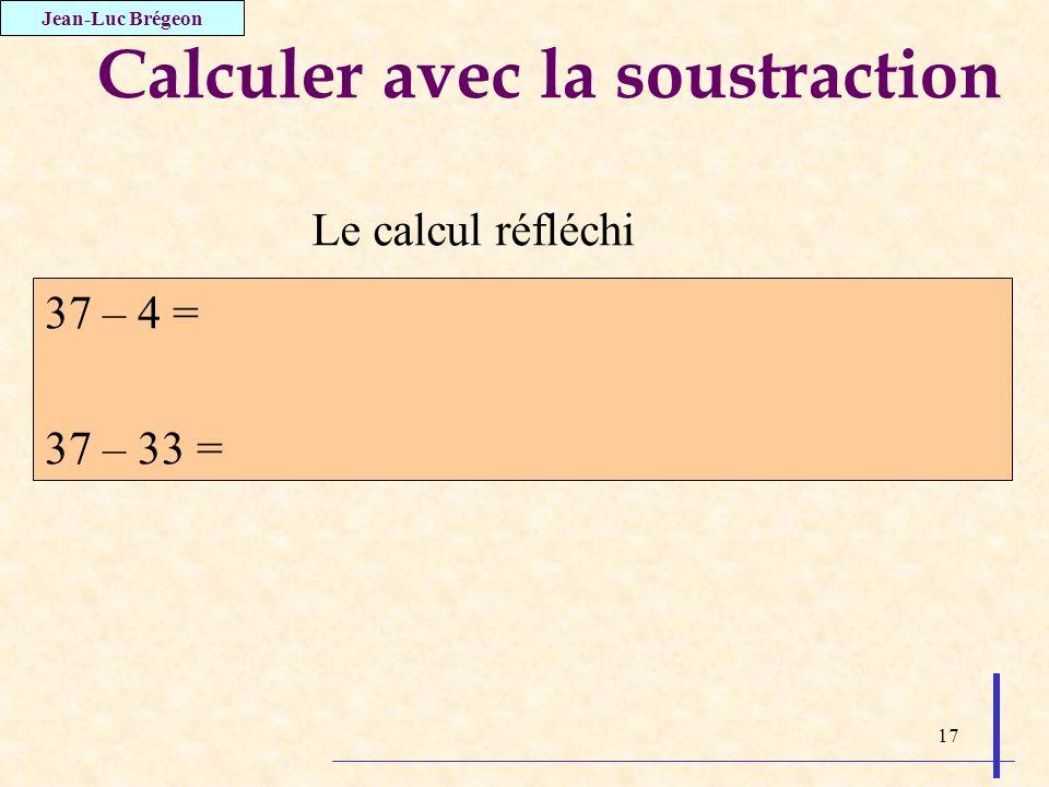 17 Calculer avec la soustraction 37 – 4 = 37 – 33 = Jean-Luc Brégeon Le calcul réfléchi