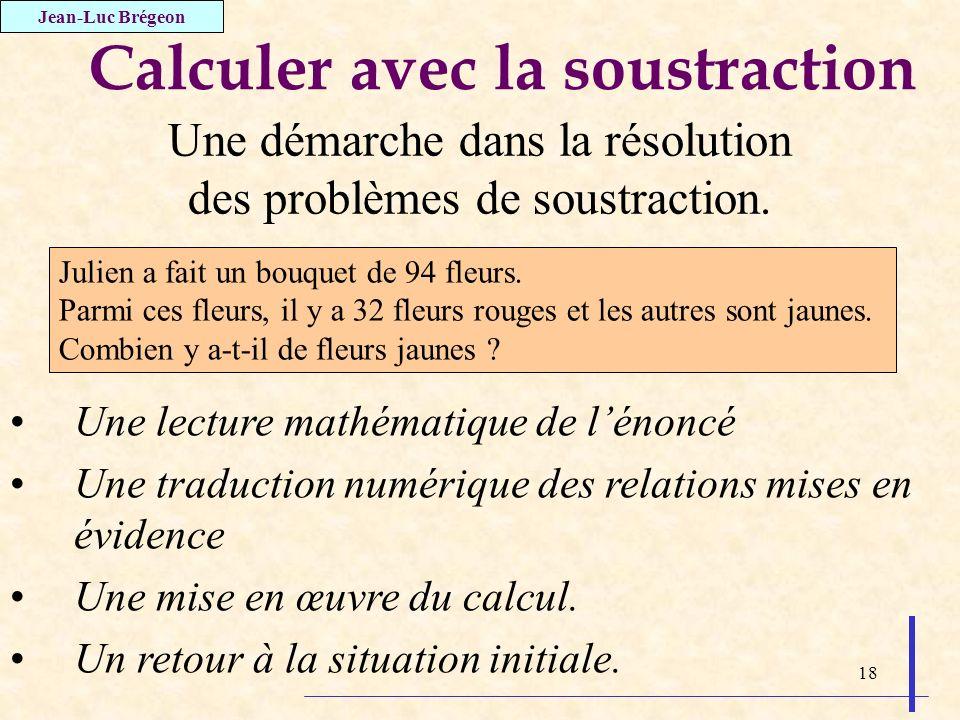 18 Calculer avec la soustraction Jean-Luc Brégeon Une démarche dans la résolution des problèmes de soustraction. Une lecture mathématique de lénoncé U