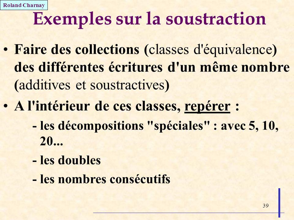 39 Exemples sur la soustraction Faire des collections (classes d'équivalence) des différentes écritures d'un même nombre (additives et soustractives)