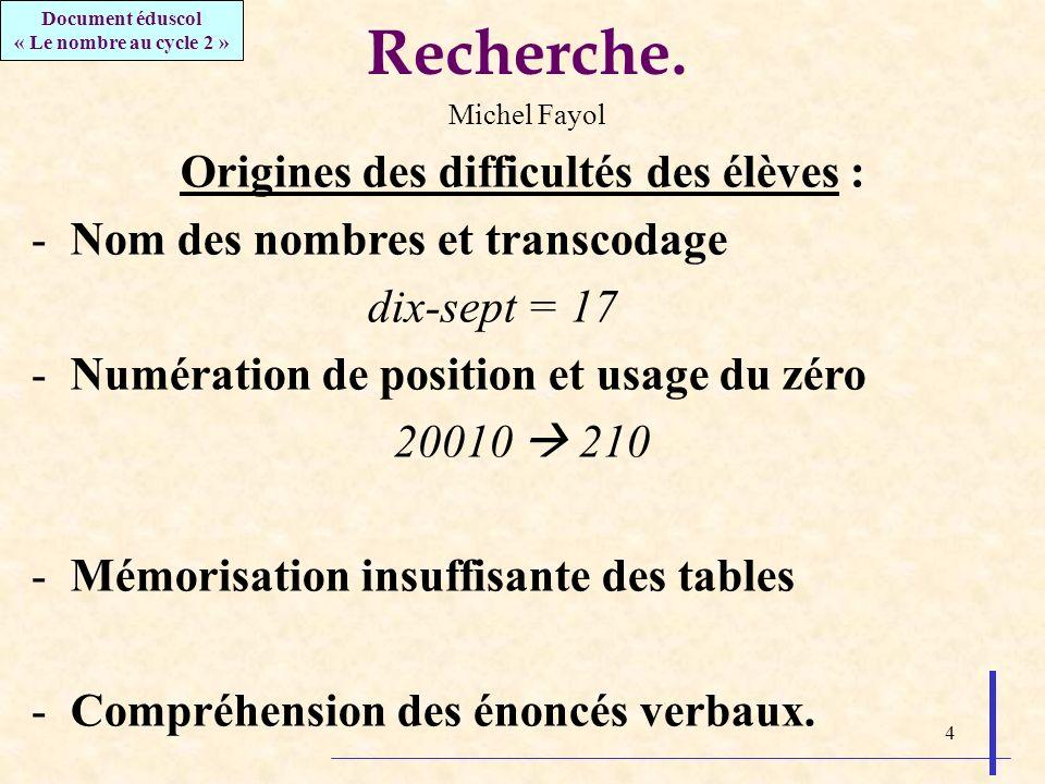 4 Recherche. Michel Fayol Origines des difficultés des élèves : -Nom des nombres et transcodage dix-sept = 17 -Numération de position et usage du zéro
