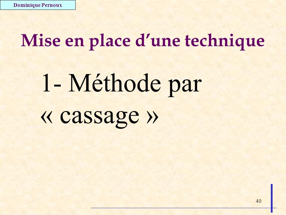 40 Mise en place dune technique 1- Méthode par « cassage » Dominique Pernoux
