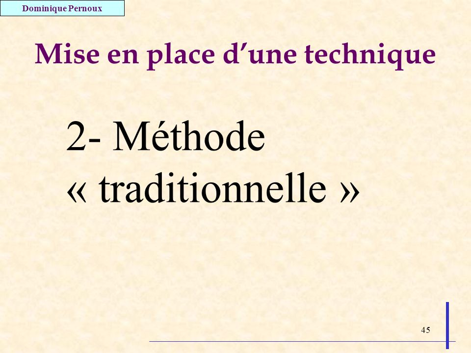 45 Mise en place dune technique 2- Méthode « traditionnelle » Dominique Pernoux
