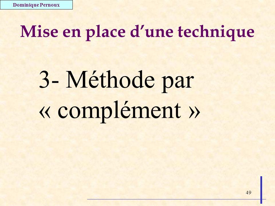 49 Mise en place dune technique 3- Méthode par « complément » Dominique Pernoux