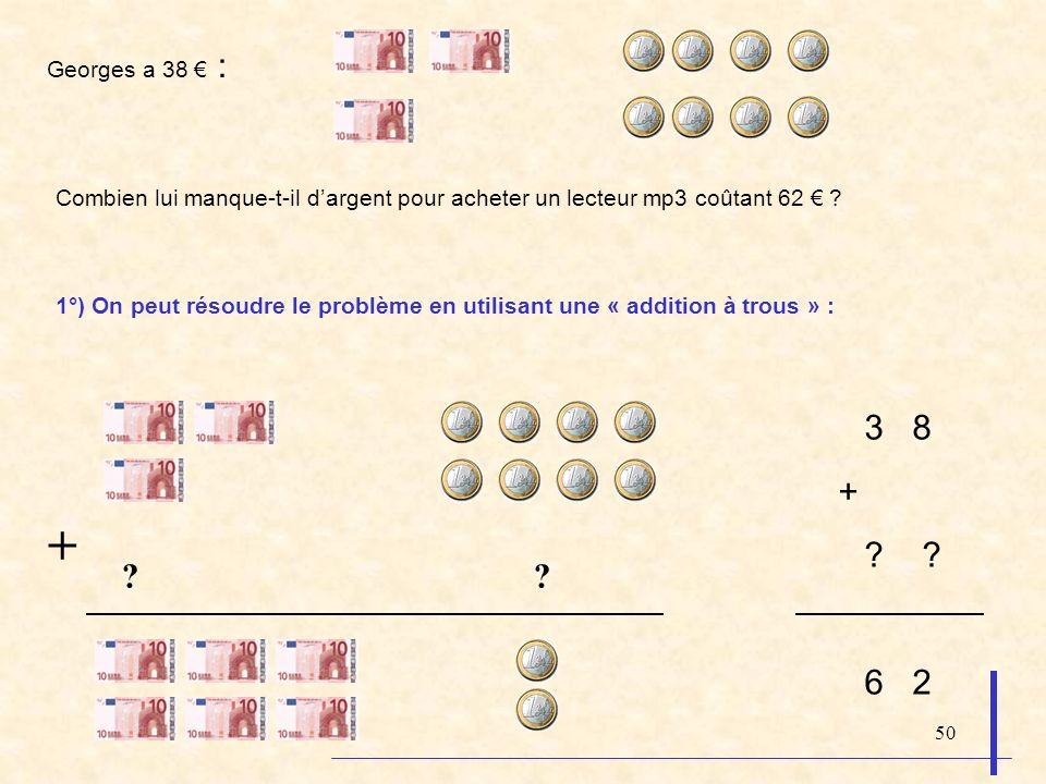 50 Georges a 38 : Combien lui manque-t-il dargent pour acheter un lecteur mp3 coûtant 62 ? 1°) On peut résoudre le problème en utilisant une « additio