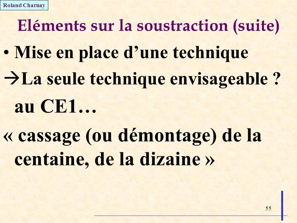55 Eléments sur la soustraction (suite) Mise en place dune technique La seule technique envisageable ? au CE1… « cassage (ou démontage) de la centaine