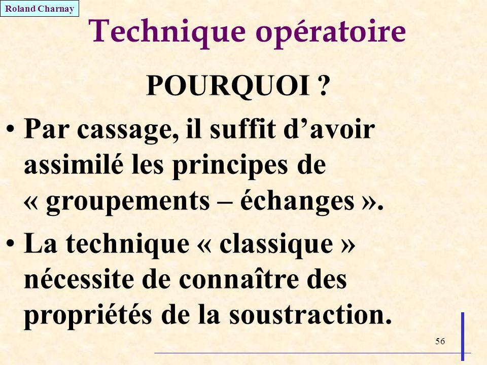 56 Technique opératoire POURQUOI ? Par cassage, il suffit davoir assimilé les principes de « groupements – échanges ». La technique « classique » néce