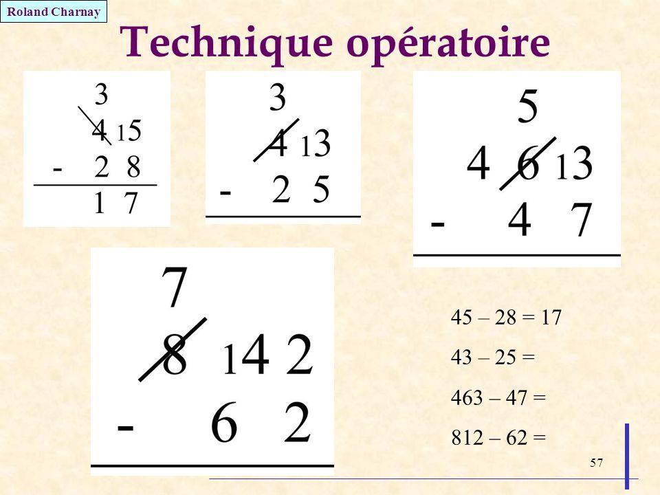 57 Technique opératoire 45 – 28 = 17 43 – 25 = 463 – 47 = 812 – 62 = Roland Charnay