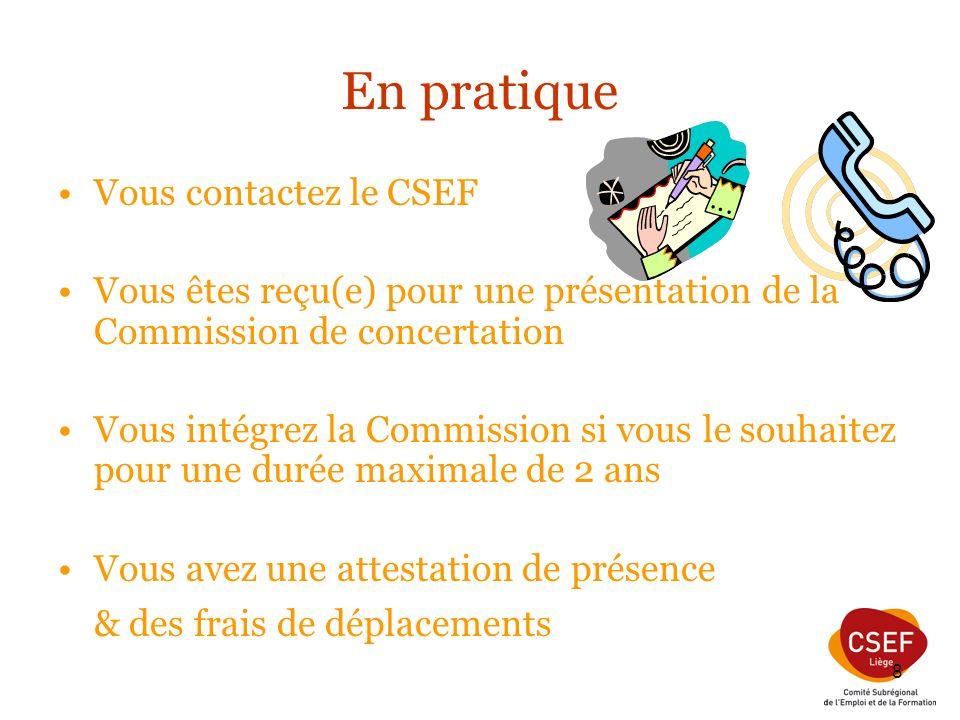 8 En pratique Vous contactez le CSEF Vous êtes reçu(e) pour une présentation de la Commission de concertation Vous intégrez la Commission si vous le souhaitez pour une durée maximale de 2 ans Vous avez une attestation de présence & des frais de déplacements