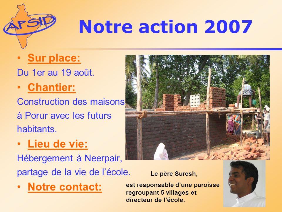 Le père Suresh, est responsable dune paroisse regroupant 5 villages et directeur de lécole. Notre action 2007 Sur place: Du 1er au 19 août. Chantier:
