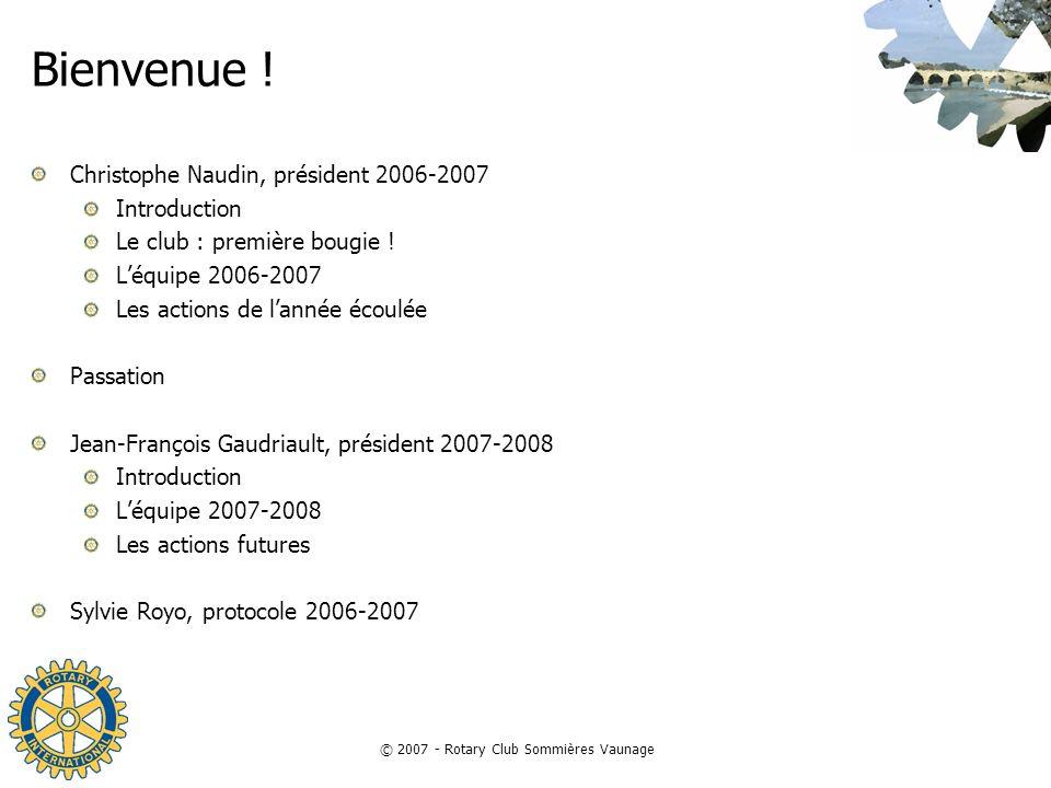 © 2007 - Rotary Club Sommières Vaunage Bienvenue ! Christophe Naudin, président 2006-2007 Introduction Le club : première bougie ! Léquipe 2006-2007 L