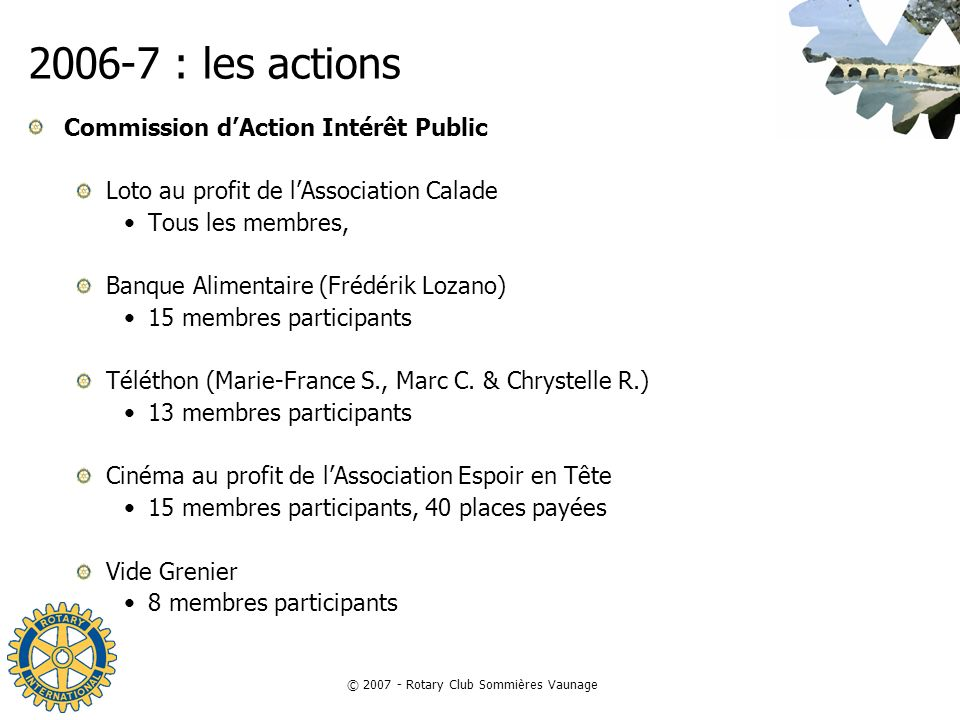 © 2007 - Rotary Club Sommières Vaunage 2006-7 : les actions Commission dAction International Visites de clubs en France & à létranger 21 clubs visités avec échanges de Fanions (Marc C.