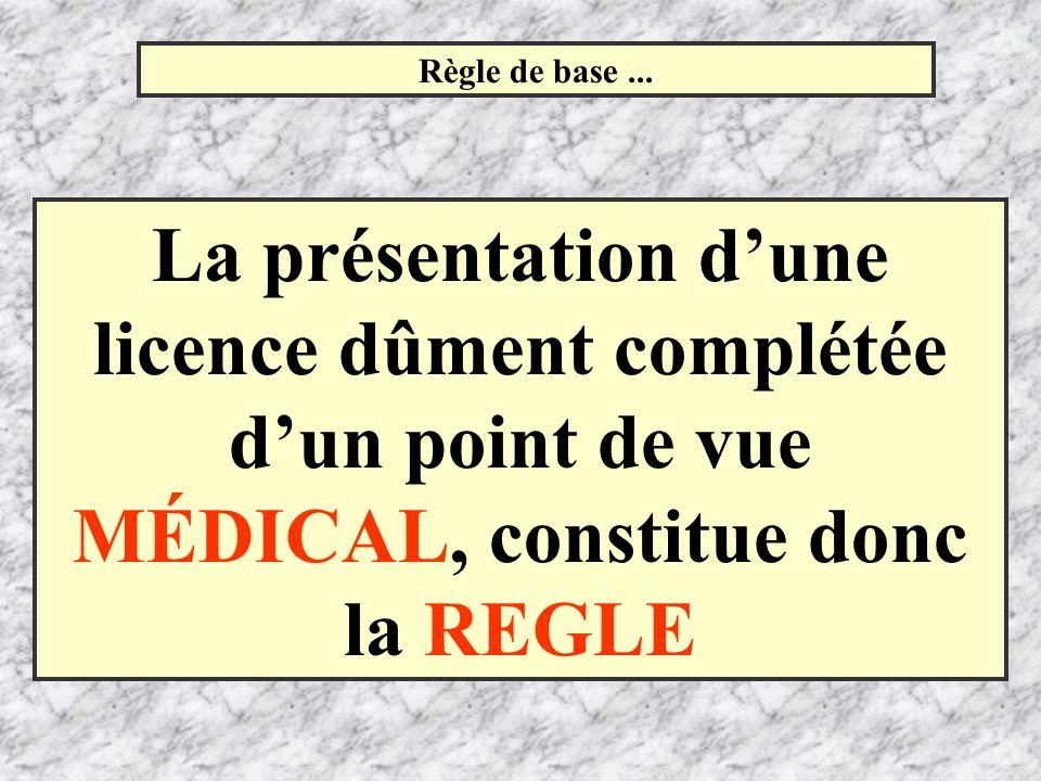 Règle de base... La présentation dune licence dûment complétée dun point de vue MÉDICAL, constitue donc la REGLE