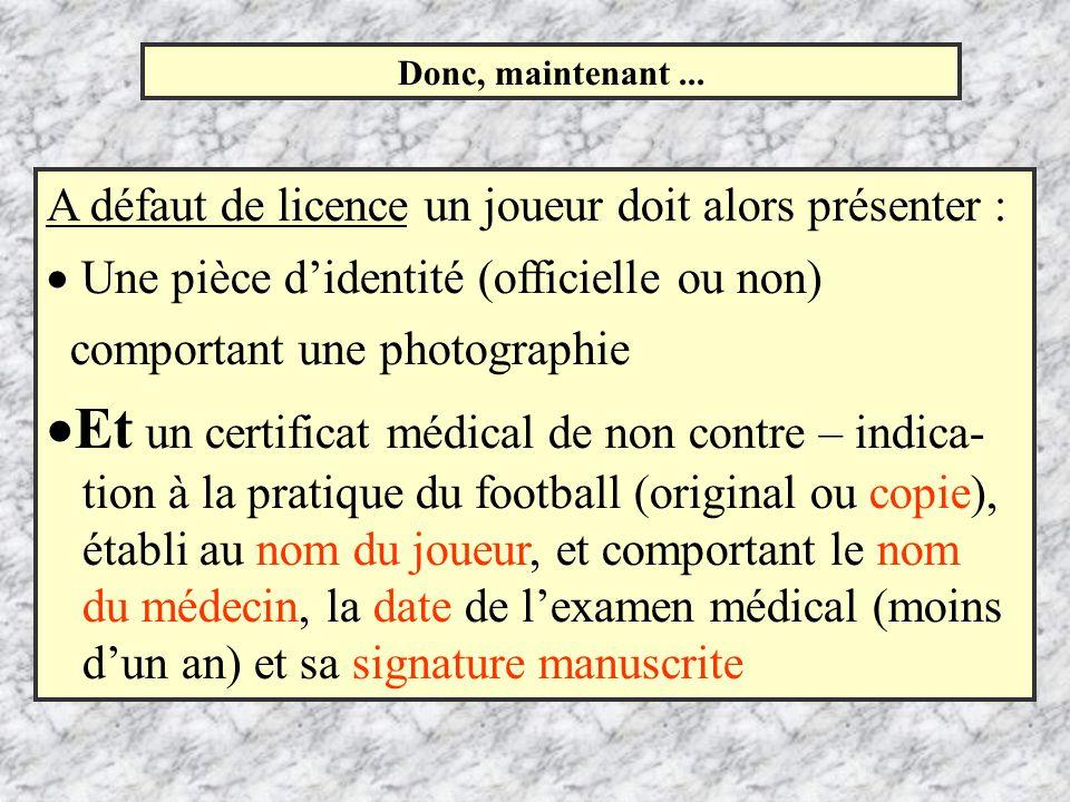 Donc, maintenant... A défaut de licence un joueur doit alors présenter : Une pièce didentité (officielle ou non) comportant une photographie Et un cer