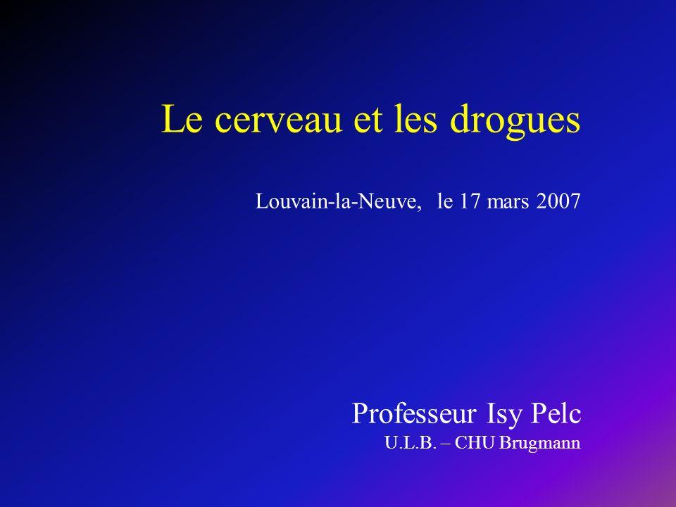 Le cerveau et les drogues Louvain-la-Neuve, le 17 mars 2007 Professeur Isy Pelc U.L.B.