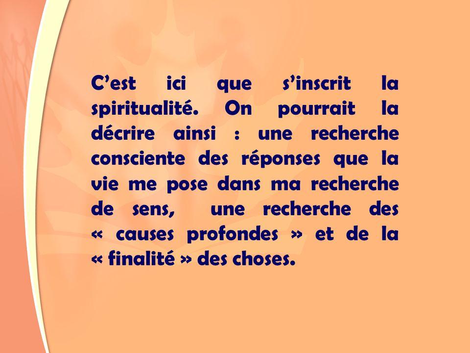 Cest ici que sinscrit la spiritualité. On pourrait la décrire ainsi : une recherche consciente des réponses que la vie me pose dans ma recherche de se