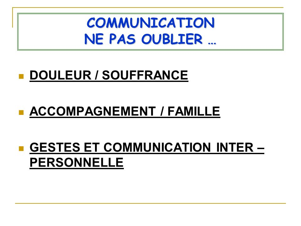 COMMUNICATION NE PAS OUBLIER … DOULEUR / SOUFFRANCE ACCOMPAGNEMENT / FAMILLE GESTES ET COMMUNICATION INTER – PERSONNELLE